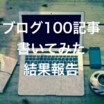 ブログ100記事書いてみた結果報告