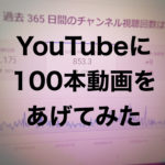 YouTubeに動画100本アップしたら