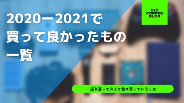 【まとめ】2020年から2021年にかけて買って良かったもの